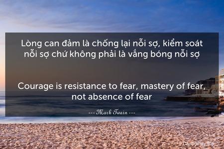 Lòng can đảm là chống lại nỗi sợ, kiểm soát nỗi sợ chứ không phải là vắng bóng nỗi sợ. - Courage is resistance to fear, mastery of fear, not absence of fear.
