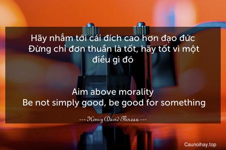 Hãy nhắm tới cái đích cao hơn đạo đức. Đừng chỉ đơn thuần là tốt, hãy tốt vì một điều gì đó. - Aim above morality. Be not simply good, be good for something.