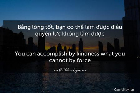 Bằng lòng tốt, bạn có thể làm được điều quyền lực không làm được. - You can accomplish by kindness what you cannot by force.
