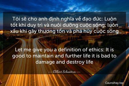 Tôi sẽ cho anh định nghĩa về đạo đức: Luôn tốt khi duy trì và nuôi dưỡng cuộc sống, luôn xấu khi gây thương tổn và phá hủy cuộc sống. - Let me give you a definition of ethics: It is good to maintain and further life it is bad to damage and destroy life.