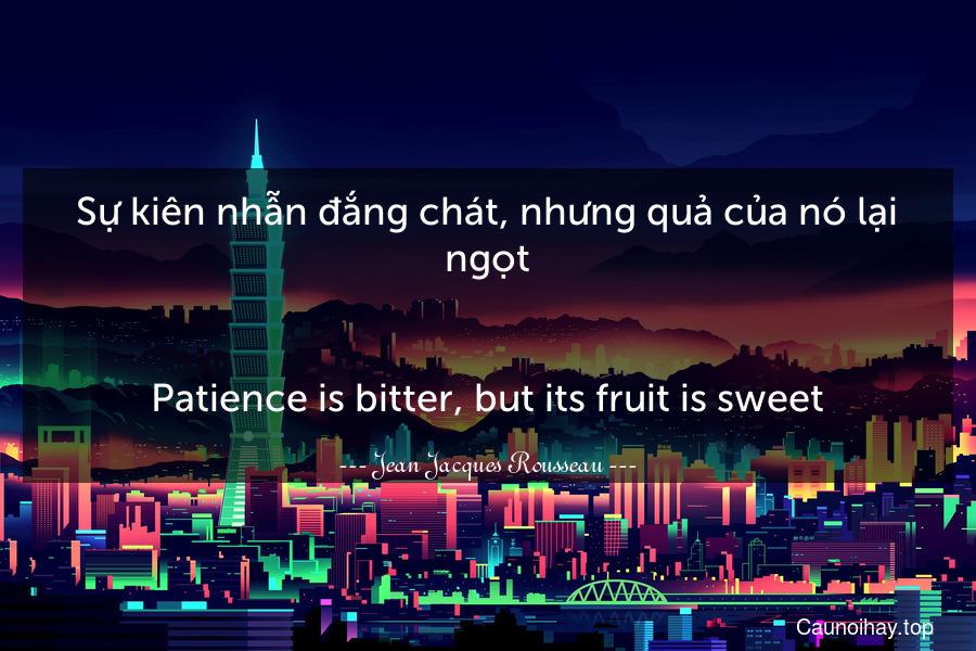 Sự kiên nhẫn đắng chát, nhưng quả của nó lại ngọt. - Patience is bitter, but its fruit is sweet.