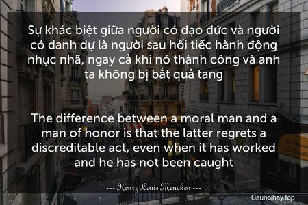 Sự khác biệt giữa người có đạo đức và người có danh dự là người sau hối tiếc hành động nhục nhã, ngay cả khi nó thành công và anh ta không bị bắt quả tang. - The difference between a moral man and a man of honor is that the latter regrets a discreditable act, even when it has worked and he has not been caught.