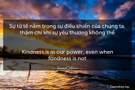 Sự tử tế nằm trong sự điều khiển của chúng ta, thậm chí khi sự yêu thương không thể. - Kindness is in our power, even when fondness is not.