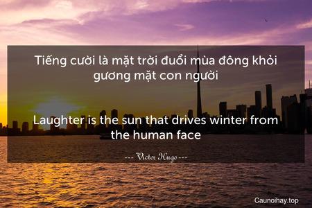 Tiếng cười là mặt trời đuổi mùa đông khỏi gương mặt con người. - Laughter is the sun that drives winter from the human face.