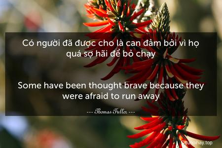 Có người đã được cho là can đảm bởi vì họ quá sợ hãi để bỏ chạy. - Some have been thought brave because they were afraid to run away.