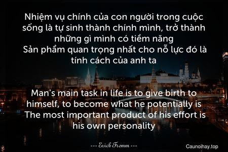 Nhiệm vụ chính của con người trong cuộc sống là tự sinh thành chính mình, trở thành những gì mình có tiềm năng. Sản phẩm quan trọng nhất cho nỗ lực đó là tính cách của anh ta. - Man's main task in life is to give birth to himself, to become what he potentially is. The most important product of his effort is his own personality.