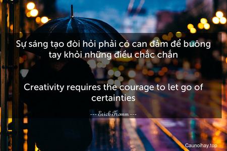Sự sáng tạo đòi hỏi phải có can đảm để buông tay khỏi những điều chắc chắn. - Creativity requires the courage to let go of certainties.