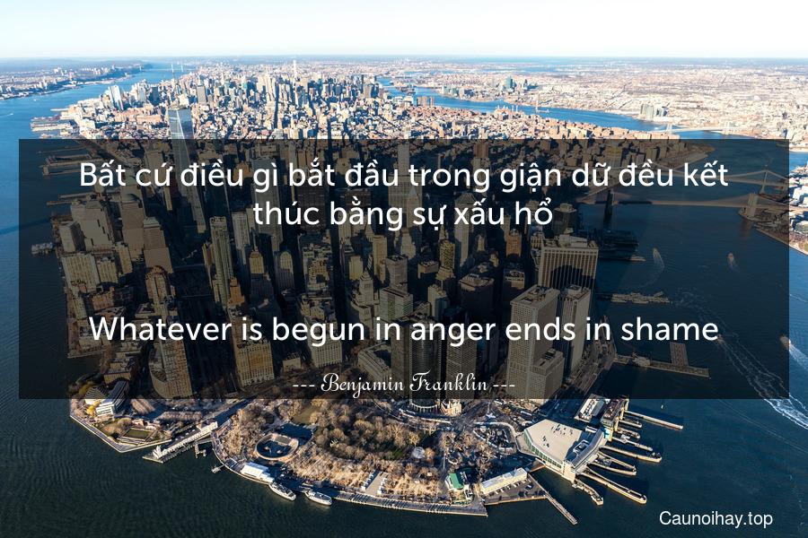 Bất cứ điều gì bắt đầu trong giận dữ đều kết thúc bằng sự xấu hổ. - Whatever is begun in anger ends in shame.