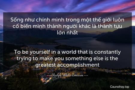Sống như chính mình trong một thế giới luôn cố biến mình thành người khác là thành tựu lớn nhất. - To be yourself in a world that is constantly trying to make you something else is the greatest accomplishment.