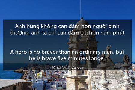 Anh hùng không can đảm hơn người bình thường, anh ta chỉ can đảm lâu hơn năm phút. - A hero is no braver than an ordinary man, but he is brave five minutes longer.
