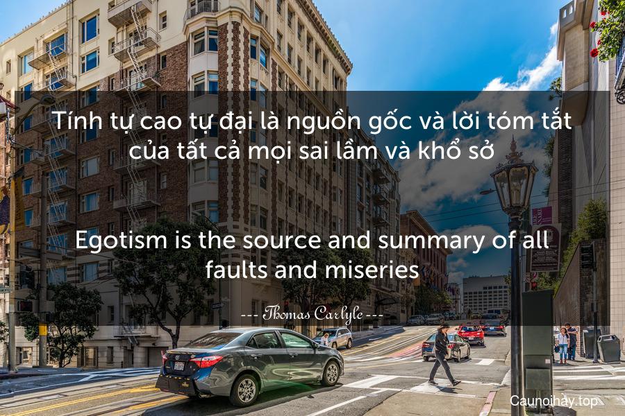 Tính tự cao tự đại là nguồn gốc và lời tóm tắt của tất cả mọi sai lầm và khổ sở. - Egotism is the source and summary of all faults and miseries.