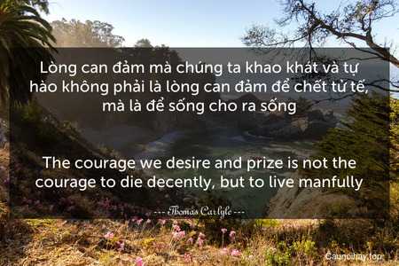 Lòng can đảm mà chúng ta khao khát và tự hào không phải là lòng can đảm để chết tử tế, mà là để sống cho ra sống. - The courage we desire and prize is not the courage to die decently, but to live manfully.