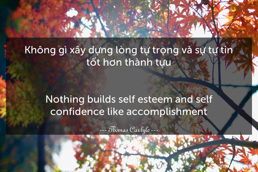 Không gì xây dựng lòng tự trọng và sự tự tin tốt hơn thành tựu. - Nothing builds self-esteem and self-confidence like accomplishment.