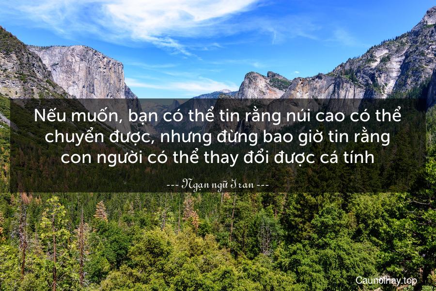 Nếu muốn, bạn có thể tin rằng núi cao có thể chuyển được, nhưng đừng bao giờ tin rằng con người có thể thay đổi được cá tính