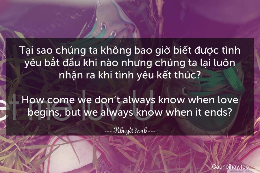 Tại sao chúng ta không bao giờ biết được tình yêu bắt đầu khi nào nhưng chúng ta lại luôn nhận ra khi tình yêu kết thúc? - How come we don't always know when love begins, but we always know when it ends?