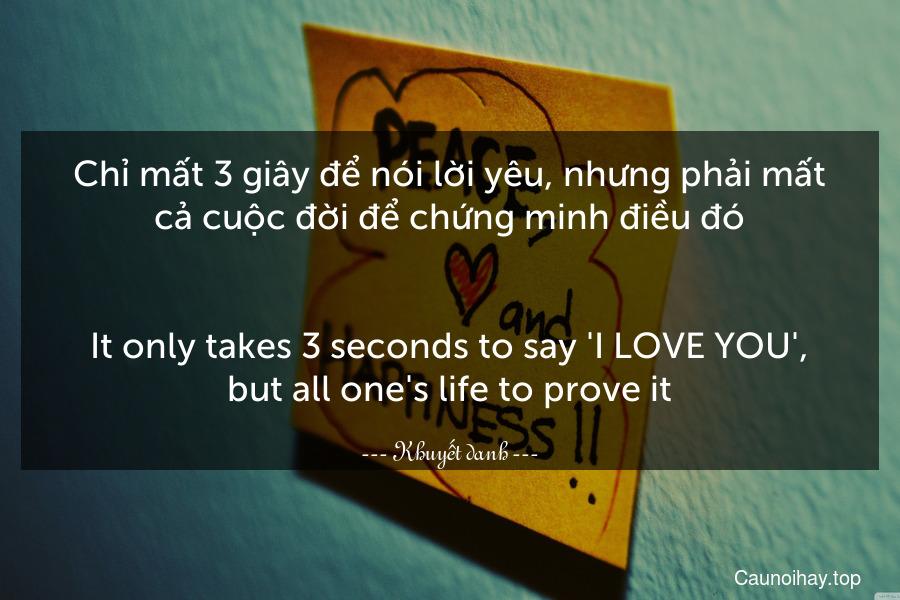 Chỉ mất 3 giây để nói lời yêu, nhưng phải mất cả cuộc đời để chứng minh điều đó. - It only takes 3 seconds to say