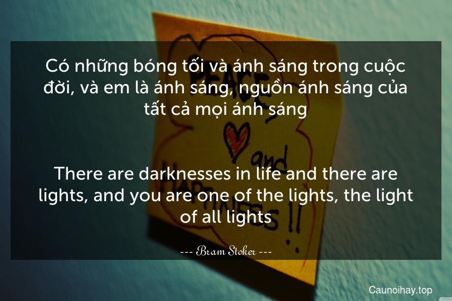 Có những bóng tối và ánh sáng trong cuộc đời, và em là ánh sáng, nguồn ánh sáng của tất cả mọi ánh sáng. - There are darknesses in life and there are lights, and you are one of the lights, the light of all lights.
