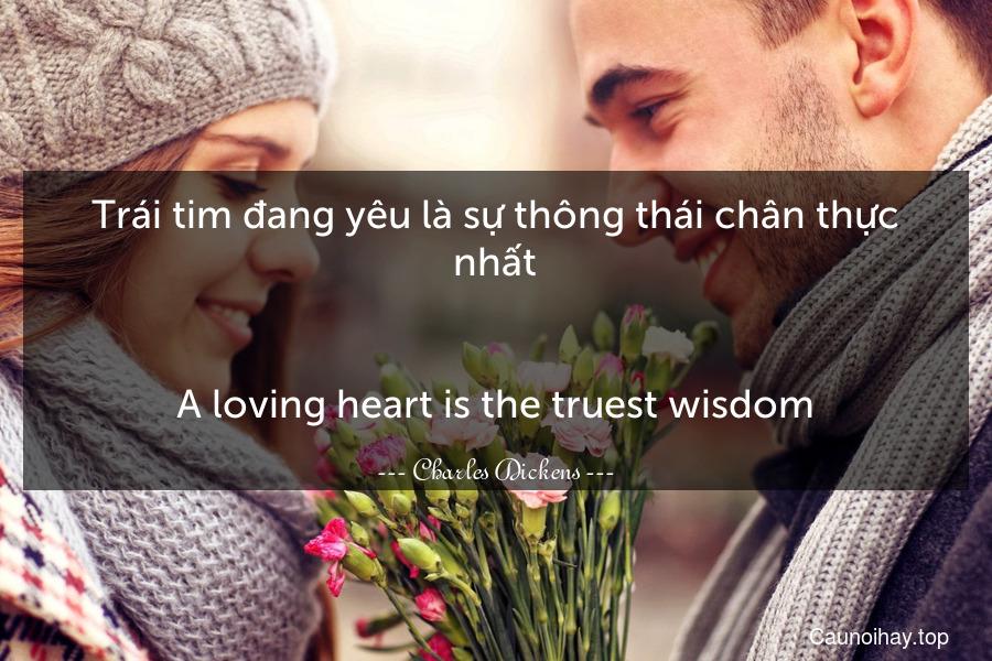 Trái tim đang yêu là sự thông thái chân thực nhất. - A loving heart is the truest wisdom.