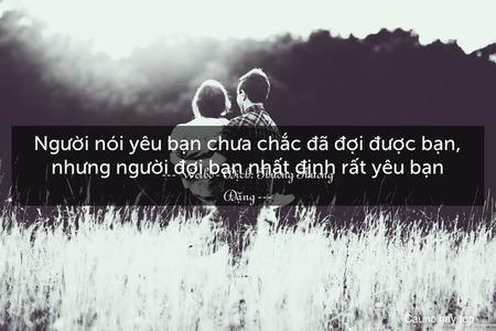 Người nói yêu bạn chưa chắc đã đợi được bạn, nhưng người đợi bạn nhất định rất yêu bạn.