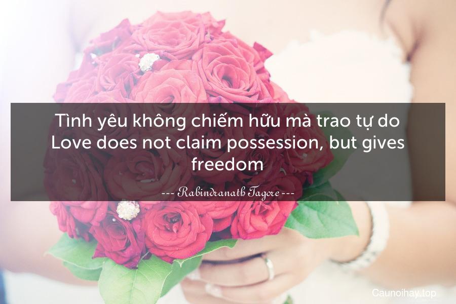 Tình yêu không chiếm hữu mà trao tự do. Love does not claim possession, but gives freedom.