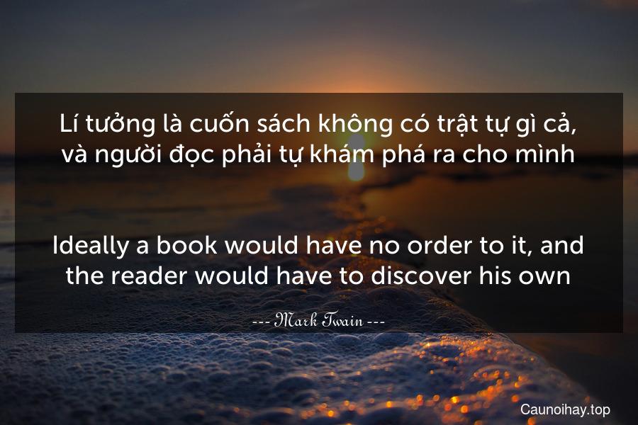 Lí tưởng là cuốn sách không có trật tự gì cả, và người đọc phải tự khám phá ra cho mình. - Ideally a book would have no order to it, and the reader would have to discover his own.