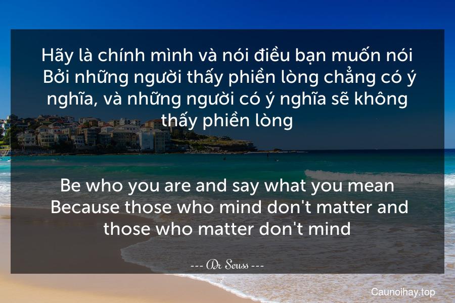 Hãy là chính mình và nói điều bạn muốn nói. Bởi những người thấy phiền lòng chẳng có ý nghĩa, và những người có ý nghĩa sẽ không thấy phiền lòng. - Be who you are and say what you mean. Because those who mind don't matter and those who matter don't mind.