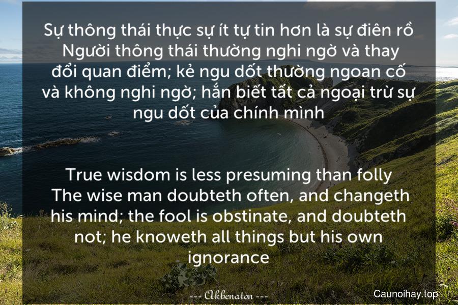 Sự thông thái thực sự ít tự tin hơn là sự điên rồ. Người thông thái thường nghi ngờ và thay đổi quan điểm; kẻ ngu dốt thường ngoan cố và không nghi ngờ; hắn biết tất cả ngoại trừ sự ngu dốt của chính mình. - True wisdom is less presuming than folly. The wise man doubteth often, and changeth his mind; the fool is obstinate, and doubteth not; he knoweth all things but his own ignorance.