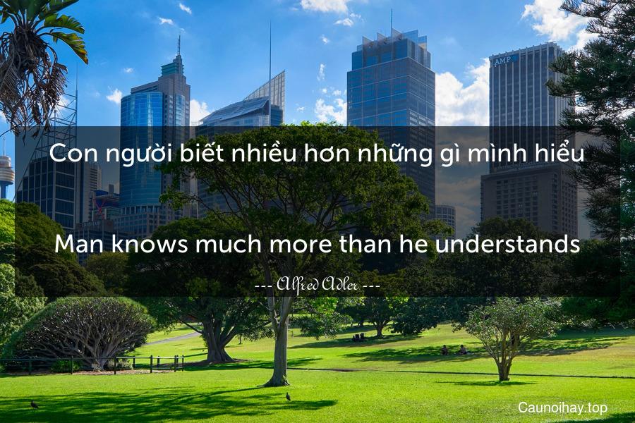 Con người biết nhiều hơn những gì mình hiểu. - Man knows much more than he understands.