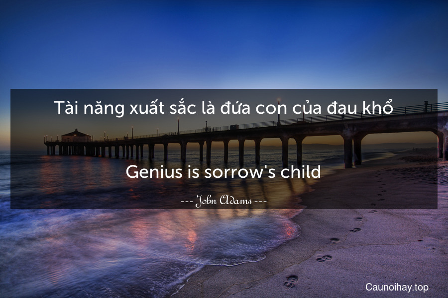 Tài năng xuất sắc là đứa con của đau khổ. - Genius is sorrow's child.