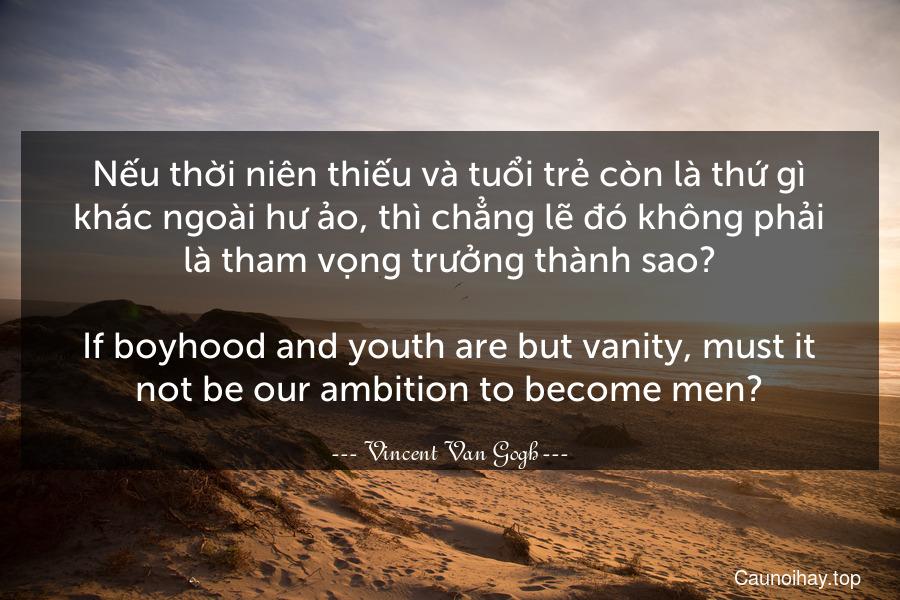 Nếu thời niên thiếu và tuổi trẻ còn là thứ gì khác ngoài hư ảo, thì chẳng lẽ đó không phải là tham vọng trưởng thành sao? - If boyhood and youth are but vanity, must it not be our ambition to become men?