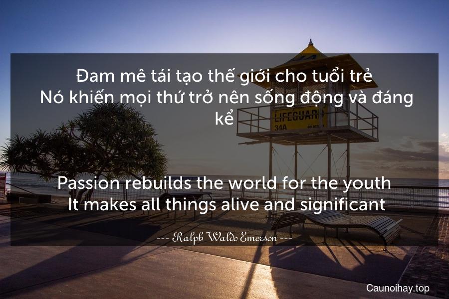 Đam mê tái tạo thế giới cho tuổi trẻ. Nó khiến mọi thứ trở nên sống động và đáng kể. - Passion rebuilds the world for the youth. It makes all things alive and significant.