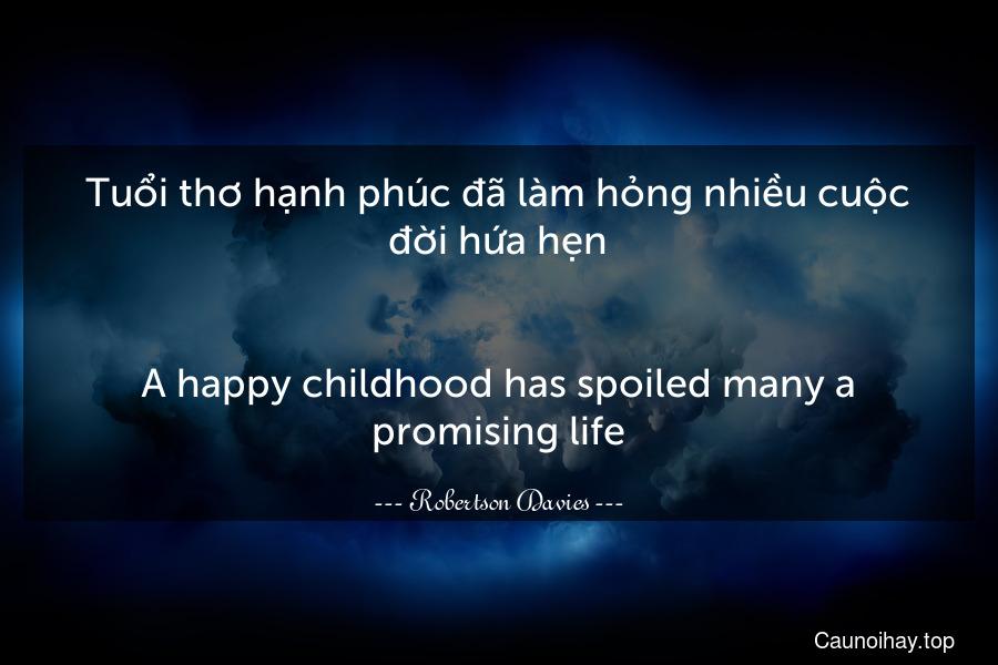 Tuổi thơ hạnh phúc đã làm hỏng nhiều cuộc đời hứa hẹn. - A happy childhood has spoiled many a promising life.