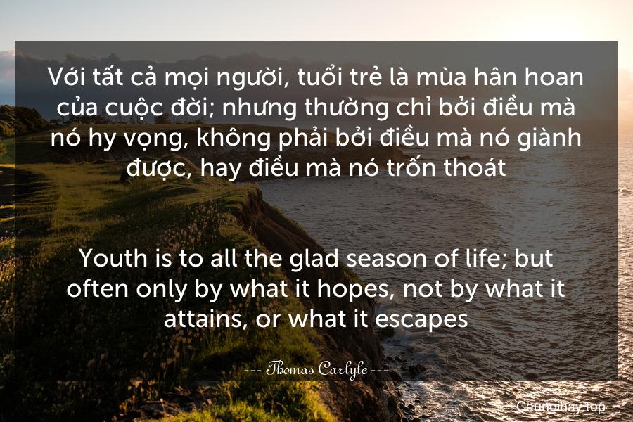 Với tất cả mọi người, tuổi trẻ là mùa hân hoan của cuộc đời; nhưng thường chỉ bởi điều mà nó hy vọng, không phải bởi điều mà nó giành được, hay điều mà nó trốn thoát. - Youth is to all the glad season of life; but often only by what it hopes, not by what it attains, or what it escapes.
