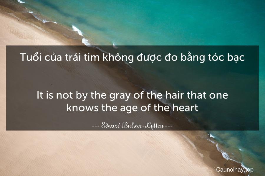 Tuổi của trái tim không được đo bằng tóc bạc. - It is not by the gray of the hair that one knows the age of the heart.