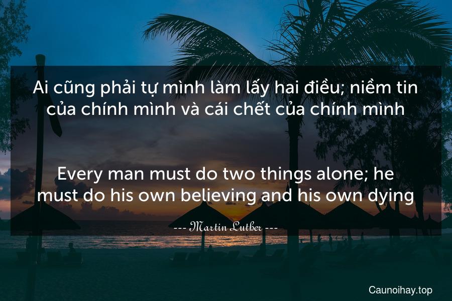 Ai cũng phải tự mình làm lấy hai điều; niềm tin của chính mình và cái chết của chính mình. - Every man must do two things alone; he must do his own believing and his own dying.