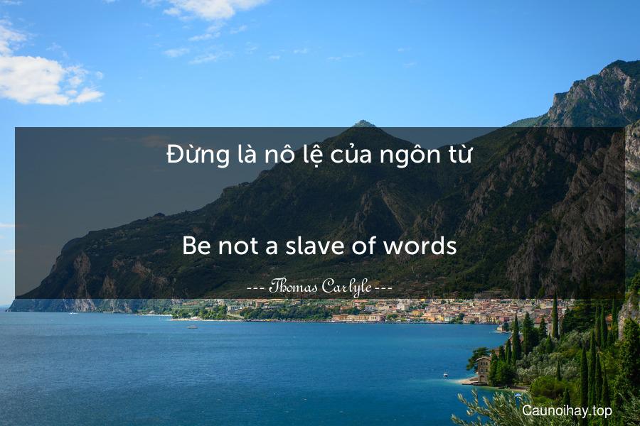 Đừng là nô lệ của ngôn từ. - Be not a slave of words.
