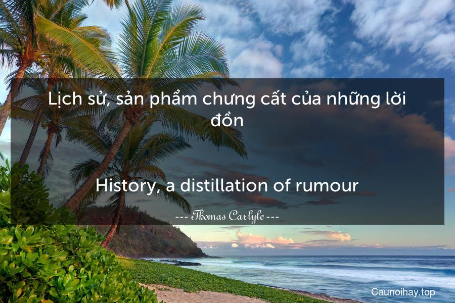 Lịch sử, sản phẩm chưng cất của những lời đồn. - History, a distillation of rumour.