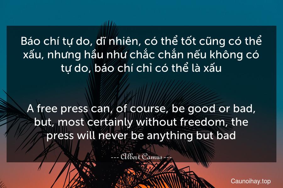 Báo chí tự do, dĩ nhiên, có thể tốt cũng có thể xấu, nhưng hầu như chắc chắn nếu không có tự do, báo chí chỉ có thể là xấu. - A free press can, of course, be good or bad, but, most certainly without freedom, the press will never be anything but bad.