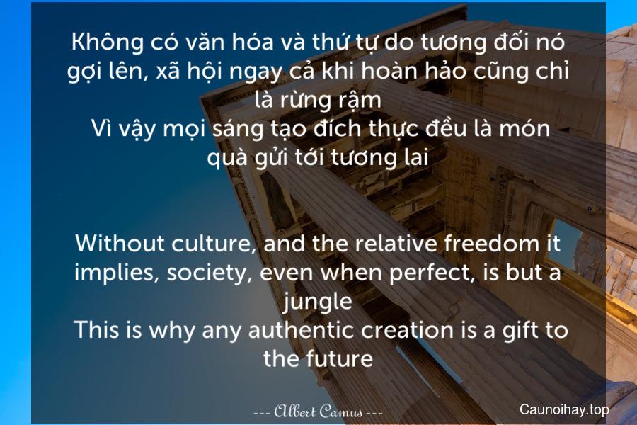 Không có văn hóa và thứ tự do tương đối nó gợi lên, xã hội ngay cả khi hoàn hảo cũng chỉ là rừng rậm. Vì vậy mọi sáng tạo đích thực đều là món quà gửi tới tương lai. - Without culture, and the relative freedom it implies, society, even when perfect, is but a jungle. This is why any authentic creation is a gift to the future.