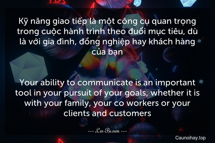 Kỹ năng giao tiếp là một công cụ quan trọng trong cuộc hành trình theo đuổi mục tiêu, dù là với gia đình, đồng nghiệp hay khách hàng của bạn. - Your ability to communicate is an important tool in your pursuit of your goals, whether it is with your family, your co-workers or your clients and customers.