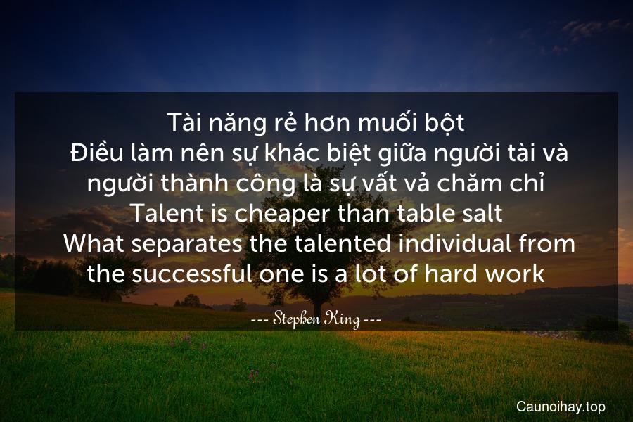 Tài năng rẻ hơn muối bột. Điều làm nên sự khác biệt giữa người tài và người thành công là sự vất vả chăm chỉ. Talent is cheaper than table salt. What separates the talented individual from the successful one is a lot of hard work.