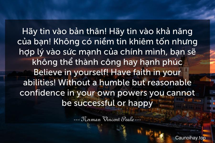 Hãy tin vào bản thân! Hãy tin vào khả năng của bạn! Không có niềm tin khiêm tốn nhưng hợp lý vào sức mạnh của chính mình, bạn sẽ không thể thành công hay hạnh phúc. Believe in yourself! Have faith in your abilities! Without a humble but reasonable confidence in your own powers you cannot be successful or happy.
