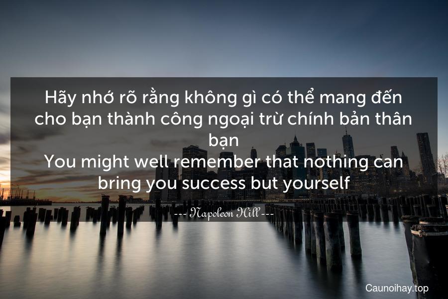 Hãy nhớ rõ rằng không gì có thể mang đến cho bạn thành công ngoại trừ chính bản thân bạn. You might well remember that nothing can bring you success but yourself.