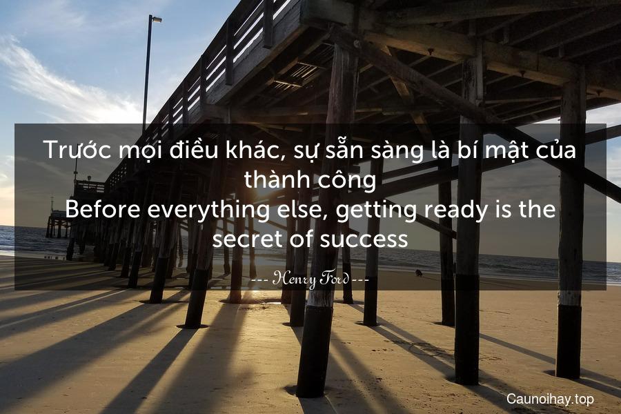 Trước mọi điều khác, sự sẵn sàng là bí mật của thành công. Before everything else, getting ready is the secret of success.