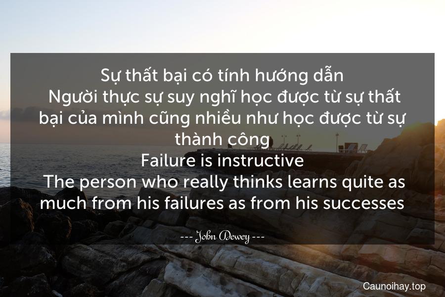 Sự thất bại có tính hướng dẫn. Người thực sự suy nghĩ học được từ sự thất bại của mình cũng nhiều như học được từ sự thành công. Failure is instructive. The person who really thinks learns quite as much from his failures as from his successes.