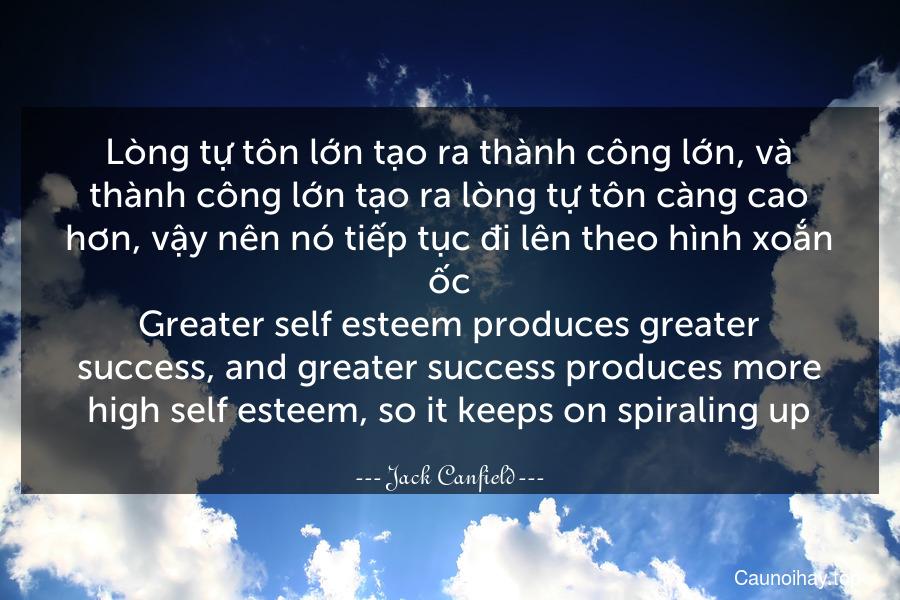 Lòng tự tôn lớn tạo ra thành công lớn, và thành công lớn tạo ra lòng tự tôn càng cao hơn, vậy nên nó tiếp tục đi lên theo hình xoắn ốc. Greater self-esteem produces greater success, and greater success produces more high self-esteem, so it keeps on spiraling up.