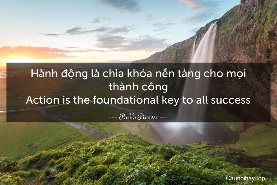 Hành động là chìa khóa nền tảng cho mọi thành công. Action is the foundational key to all success.