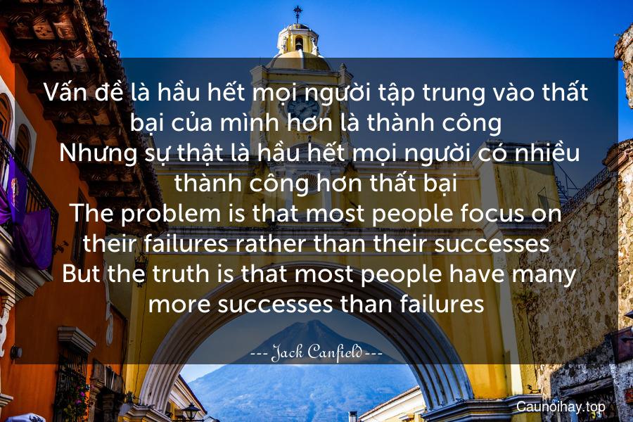 Vấn đề là hầu hết mọi người tập trung vào thất bại của mình hơn là thành công. Nhưng sự thật là hầu hết mọi người có nhiều thành công hơn thất bại. The problem is that most people focus on their failures rather than their successes. But the truth is that most people have many more successes than failures.