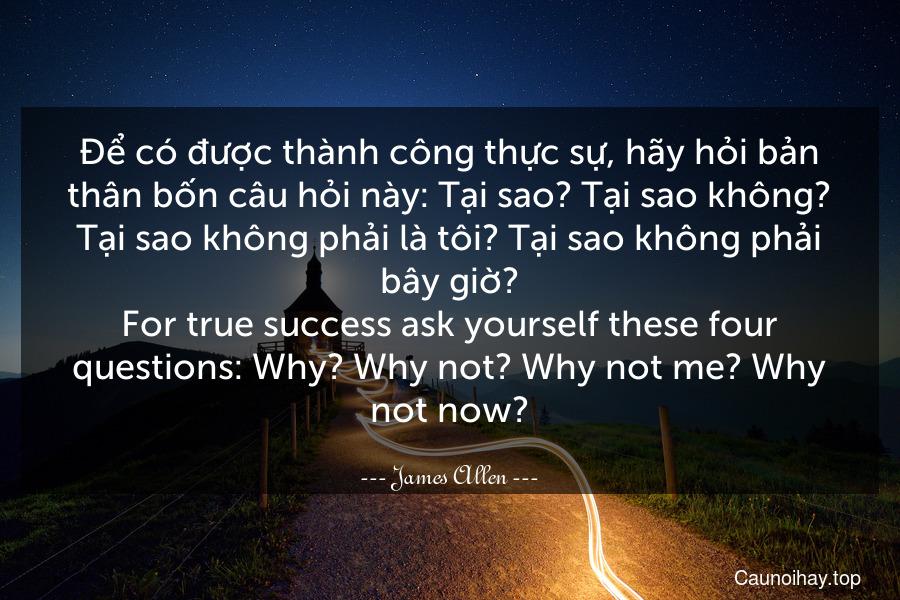 Để có được thành công thực sự, hãy hỏi bản thân bốn câu hỏi này: Tại sao? Tại sao không? Tại sao không phải là tôi? Tại sao không phải bây giờ? For true success ask yourself these four questions: Why? Why not? Why not me? Why not now?