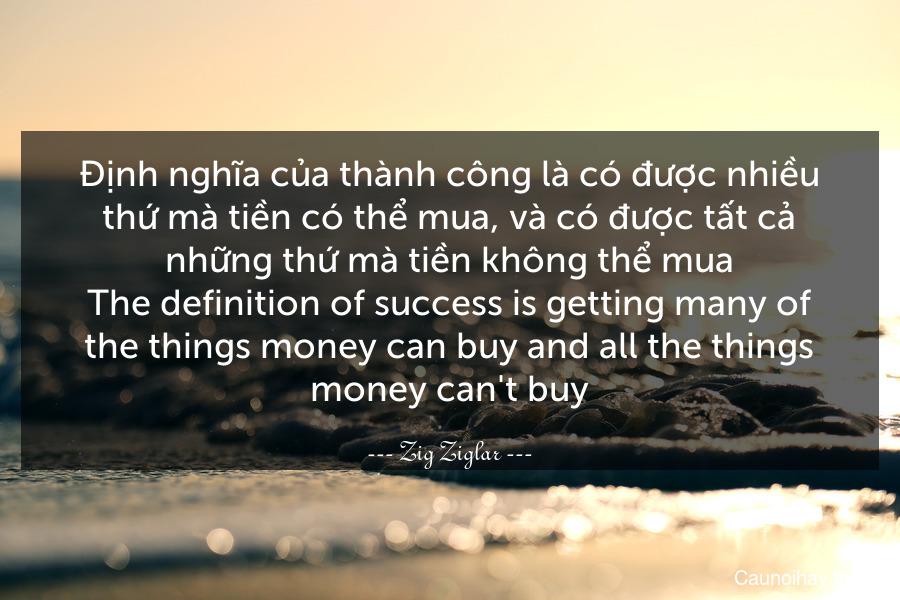 Định nghĩa của thành công là có được nhiều thứ mà tiền có thể mua, và có được tất cả những thứ mà tiền không thể mua. The definition of success is getting many of the things money can buy and all the things money can't buy.